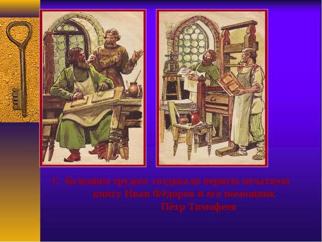 С большим трудом создавали первую печатную книгу Иван Фёдоров и его помощник...