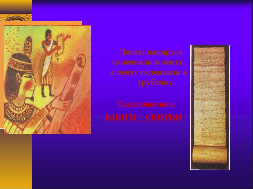 Листы папируса склеивали в ленту, а ленту склеивали в трубочку. Так появилис...