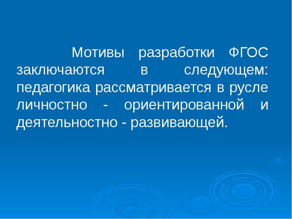 Мотивы разработки ФГОС заключаются в следующем: педагогика рассматривается в...