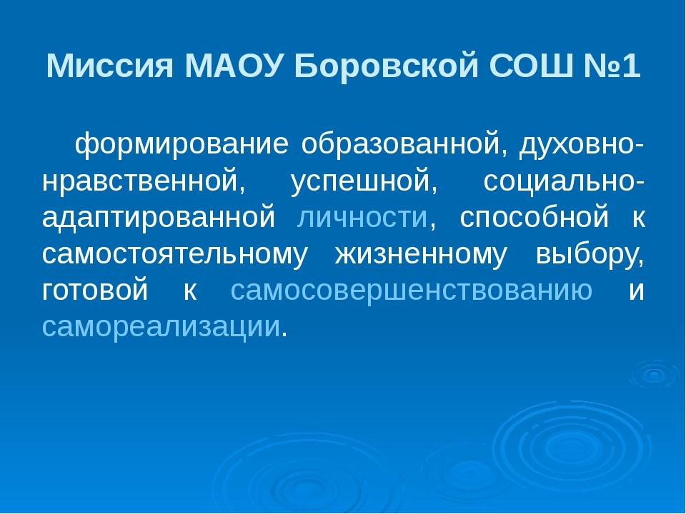 Миссия МАОУ Боровской СОШ №1 формирование образованной, духовно-нравственной,...