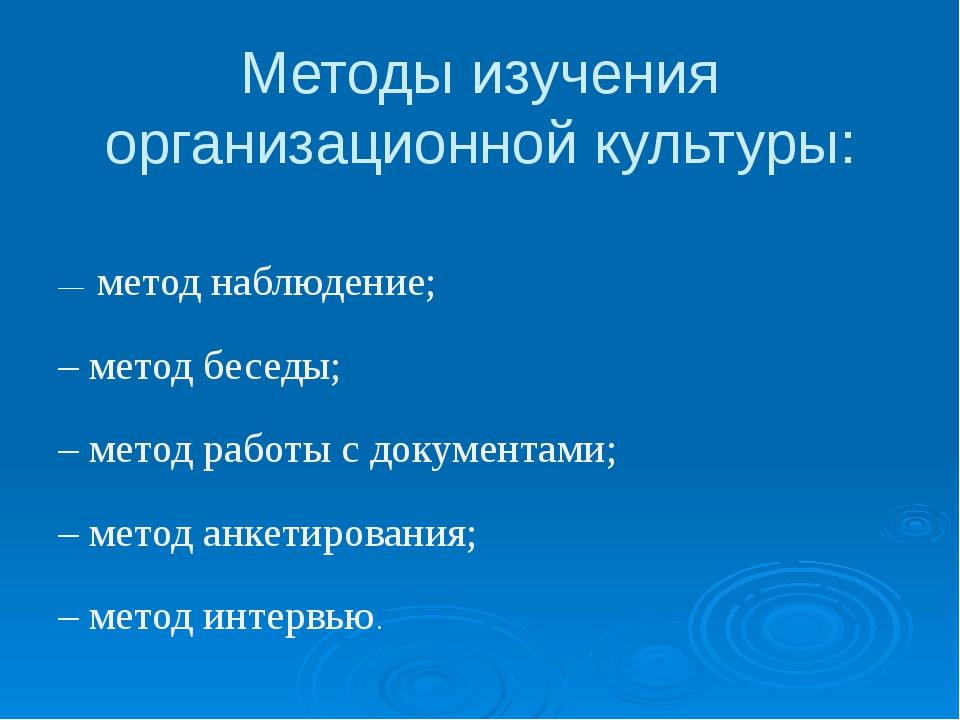 Методы изучения организационной культуры: –– метод наблюдение; – метод беседы...