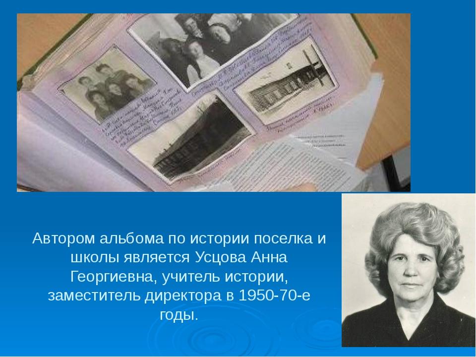 Автором альбома по истории поселка и школы является Усцова Анна Георгиевна, у...