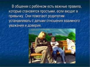 В общении с ребёнком есть важные правила, которые становятся простыми, если