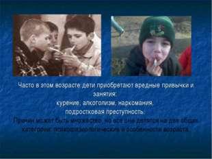 Часто в этом возрасте дети приобретают вредные привычки и занятия: курение,