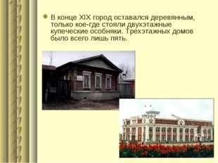 В конце XIX город оставался деревянным, только кое-где стояли двухэтажные куп