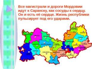 Все магистрали и дороги Мордовии идут к Саранску, как сосуды к сердцу. Он и