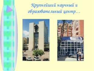 Крупнейший научный и образовательный центр…