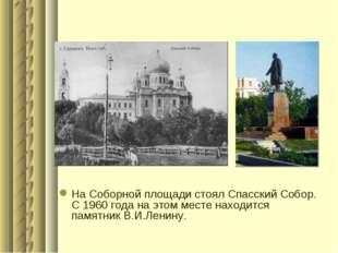 На Соборной площади стоял Спасский Собор. С 1960 года на этом месте находится