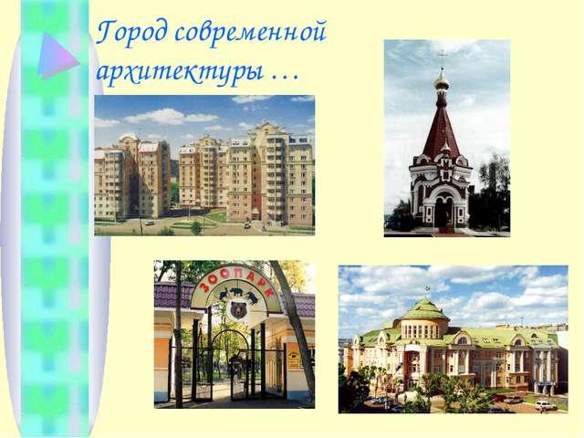 Город современной архитектуры …
