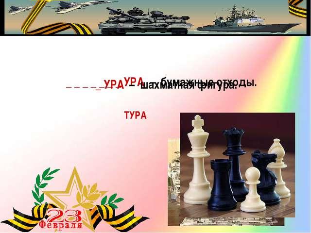 _ _ _ _ _ _ _ УРА – бумажные отходы. МАКУЛАТУРА _ УРА – шахматная фигура....
