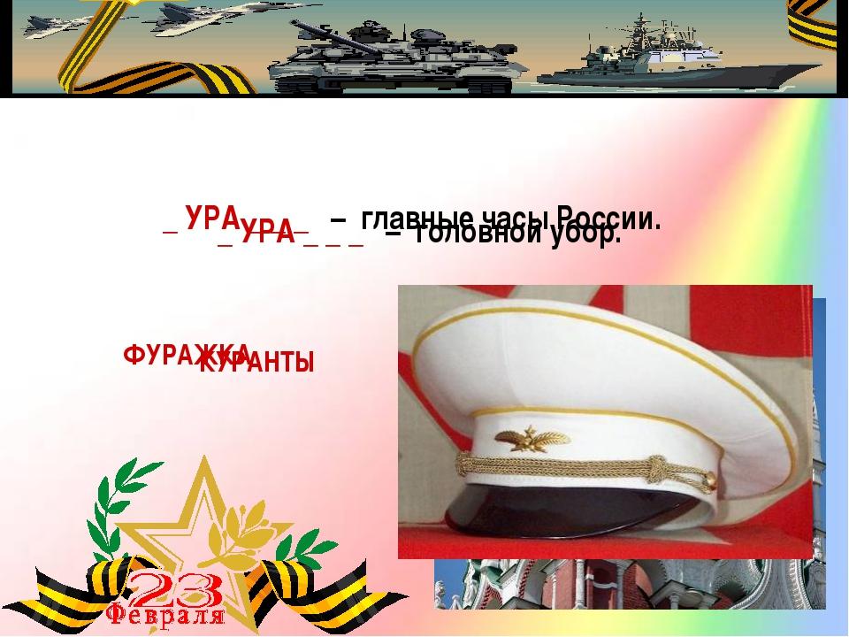 _ УРА _ _ _ – главные часы России. КУРАНТЫ _ УРА _ _ _ – головной убор....