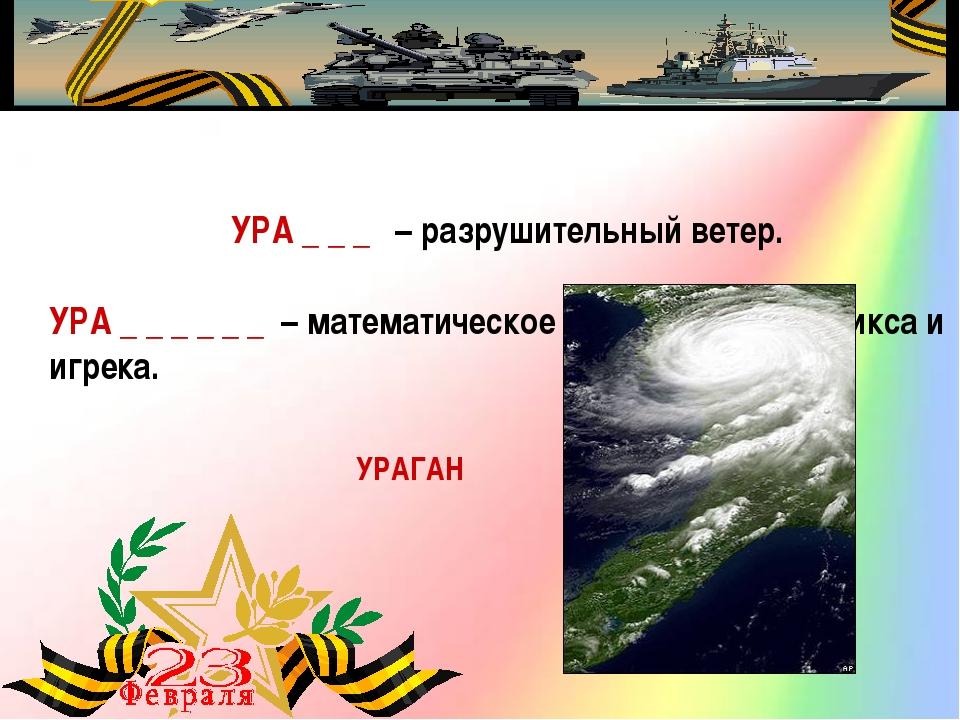 УРА _ _ _ – разрушительный ветер. УРАГАН УРА _ _ _ _ _ _ – математическое...
