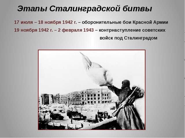 Этапы Сталинградской битвы 17 июля – 18 ноября 1942 г. – оборонительные бои К...