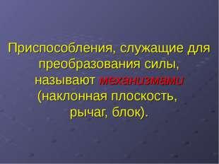Приспособления, служащие для преобразования силы, называют механизмами (накло