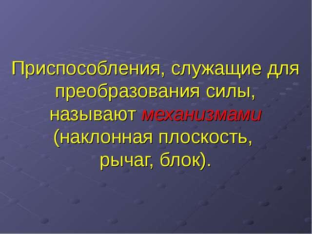 Приспособления, служащие для преобразования силы, называют механизмами (накло...