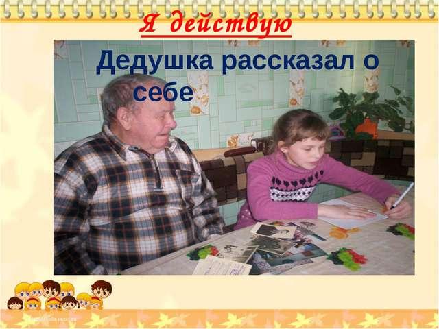 Я действую Дедушка рассказал о себе