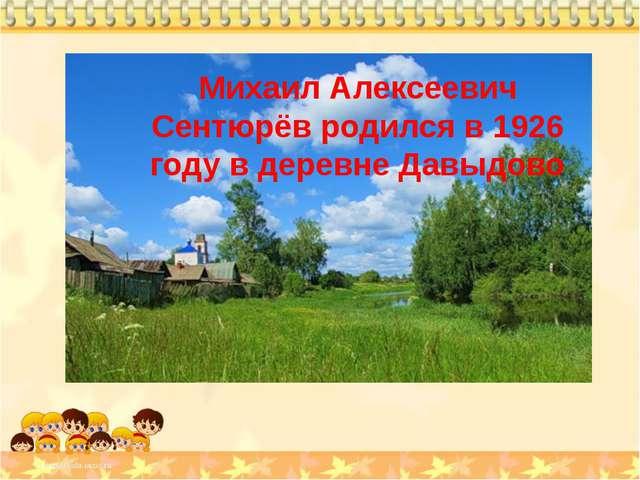Михаил Алексеевич Сентюрёв родился в 1926 году в деревне Давыдово