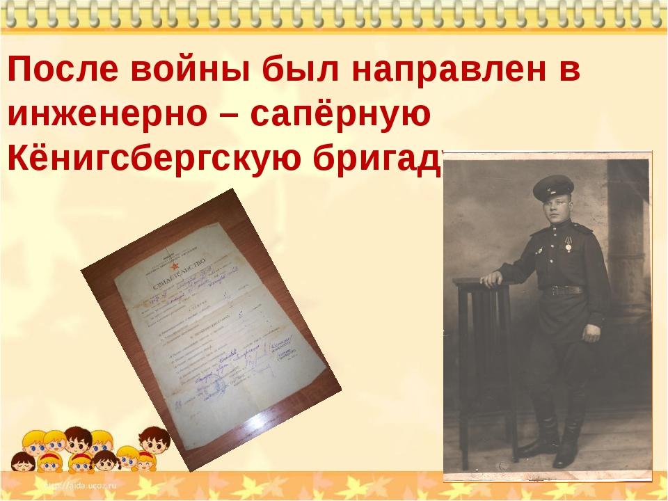 После войны был направлен в инженерно – сапёрную Кёнигсбергскую бригаду.