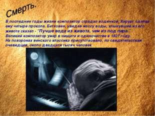 В последние годы жизни композитор страдал водянкой. Хирург сделал ему четыре