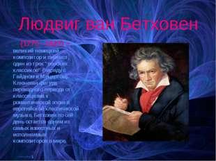 Людвиг ван Бетховен (1770 - 1827) – великий немецкий композитор и пианист, од