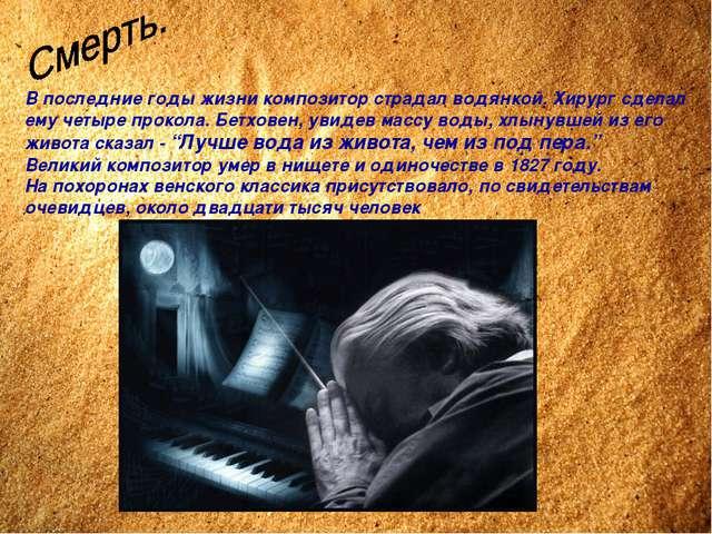 В последние годы жизни композитор страдал водянкой. Хирург сделал ему четыре...