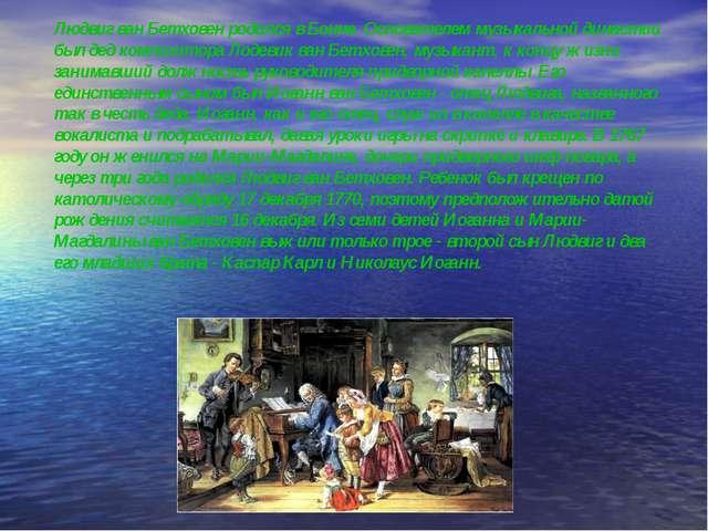 Людвиг ван Бетховен родился в Бонне. Основателем музыкальной династии был дед...