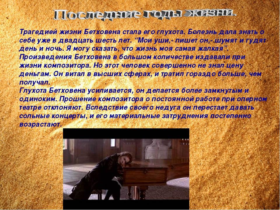 Трагедией жизни Бетховена стала его глухота. Болезнь дала знать о себе уже в...