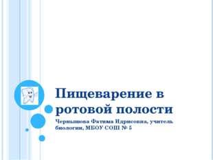 Пищеварение в ротовой полости Чернышова Фатима Идрисовна, учитель биологии, М