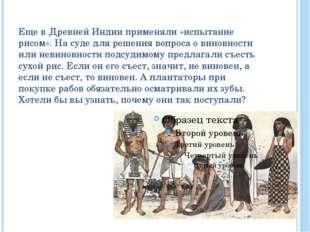 Еще в Древней Индии применяли «испытание рисом». На суде для решения вопроса