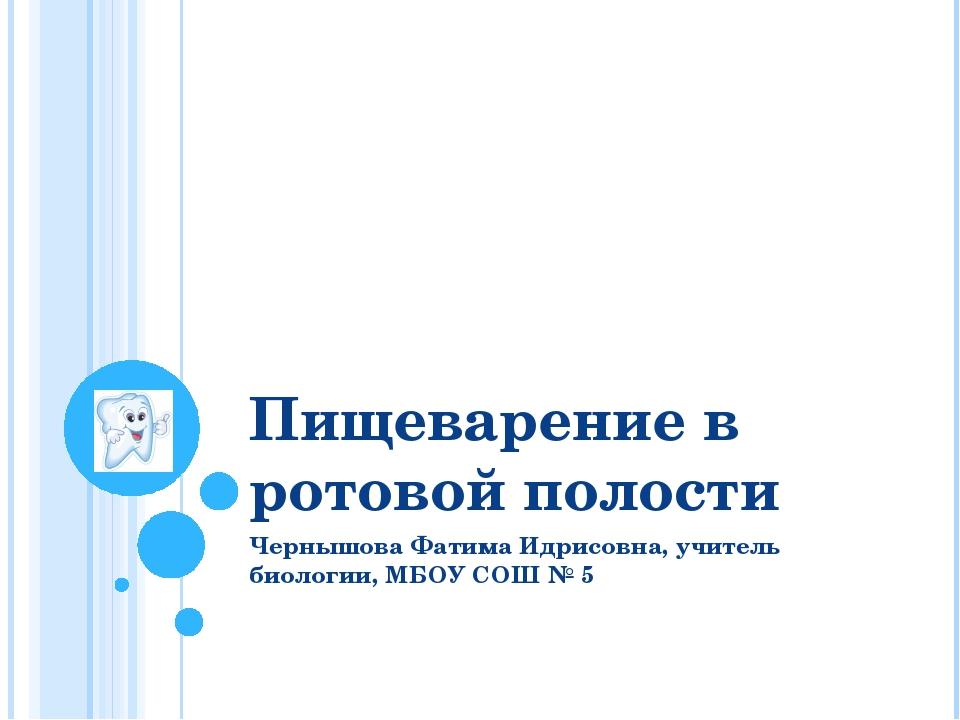 Пищеварение в ротовой полости Чернышова Фатима Идрисовна, учитель биологии, М...