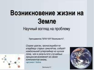 Возникновение жизни на Земле Научный взгляд на проблему Преподаватель ГБПОУ Б