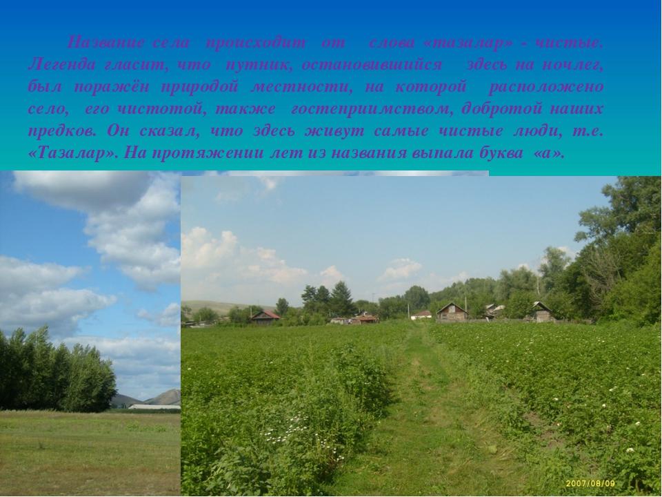 Название села происходит от слова «тазалар» - чистые. Легенда гласит, что пу...