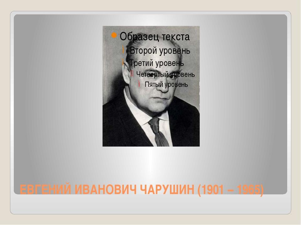 ЕВГЕНИЙ ИВАНОВИЧ ЧАРУШИН (1901 – 1965)