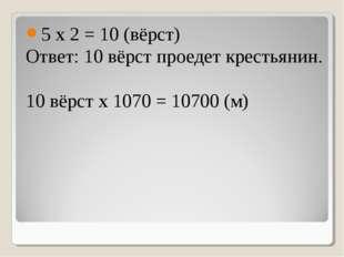 5 х 2 = 10 (вёрст) Ответ: 10 вёрст проедет крестьянин. 10 вёрст х 1070 = 1070