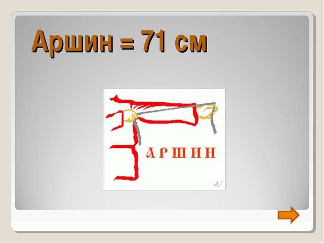 Аршин = 71 см
