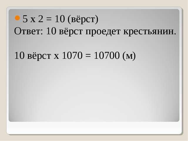 5 х 2 = 10 (вёрст) Ответ: 10 вёрст проедет крестьянин. 10 вёрст х 1070 = 1070...