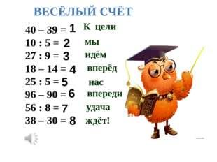 40 – 39 = 10 : 5 = 27 : 9 = 18 – 14 = 25 : 5 = 96 – 90 = 56 : 8 = 38 – 30 = 1