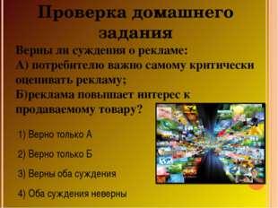 Проверка домашнего задания Верны ли суждения о рекламе: А) потребителю важно