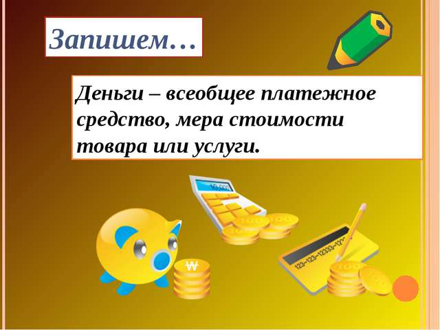 Деньги – всеобщее платежное средство, мера стоимости товара или услуги. Запиш...