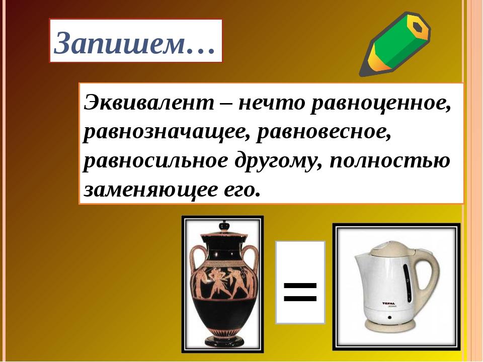 Эквивалент – нечто равноценное, равнозначащее, равновесное, равносильное друг...