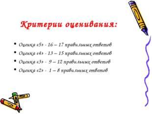 Критерии оценивания: Оценка «5» - 16 – 17 правильных ответов Оценка «4» - 13