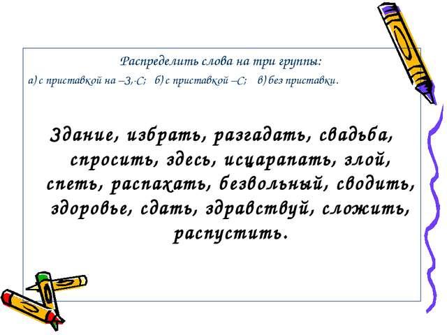 Распределить слова на три группы: а) с приставкой на –З,-С; б) с приставкой –...