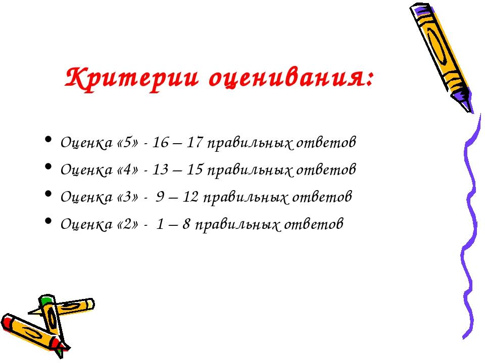 Критерии оценивания: Оценка «5» - 16 – 17 правильных ответов Оценка «4» - 13...