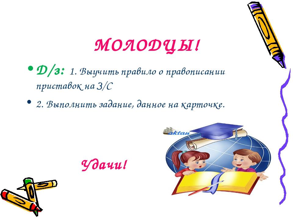 МОЛОДЦЫ! Д/з: 1. Выучить правило о правописании приставок на З/С 2. Выполнит...