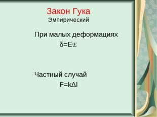 Закон Гука Эмпирический При малых деформациях δ=ЕE Частный случай F=kΔl
