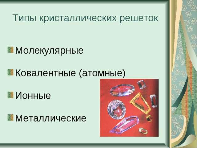 Типы кристаллических решеток Молекулярные Ковалентные (атомные) Ионные Металл...