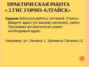 ПРАКТИЧЕСКАЯ РАБОТА « 2 ГИС ГОРНО-АЛТАЙСК» Задание 2:Воспользуйтесь системой