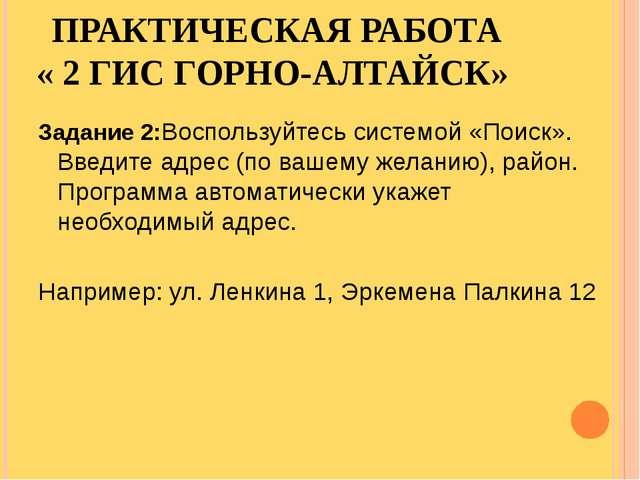 ПРАКТИЧЕСКАЯ РАБОТА « 2 ГИС ГОРНО-АЛТАЙСК» Задание 2:Воспользуйтесь системой...