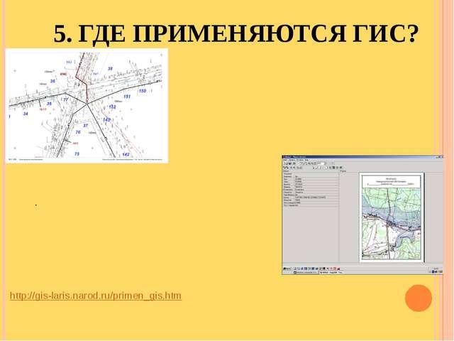 5. ГДЕ ПРИМЕНЯЮТСЯ ГИС? http://gis-laris.narod.ru/primen_gis.htm .