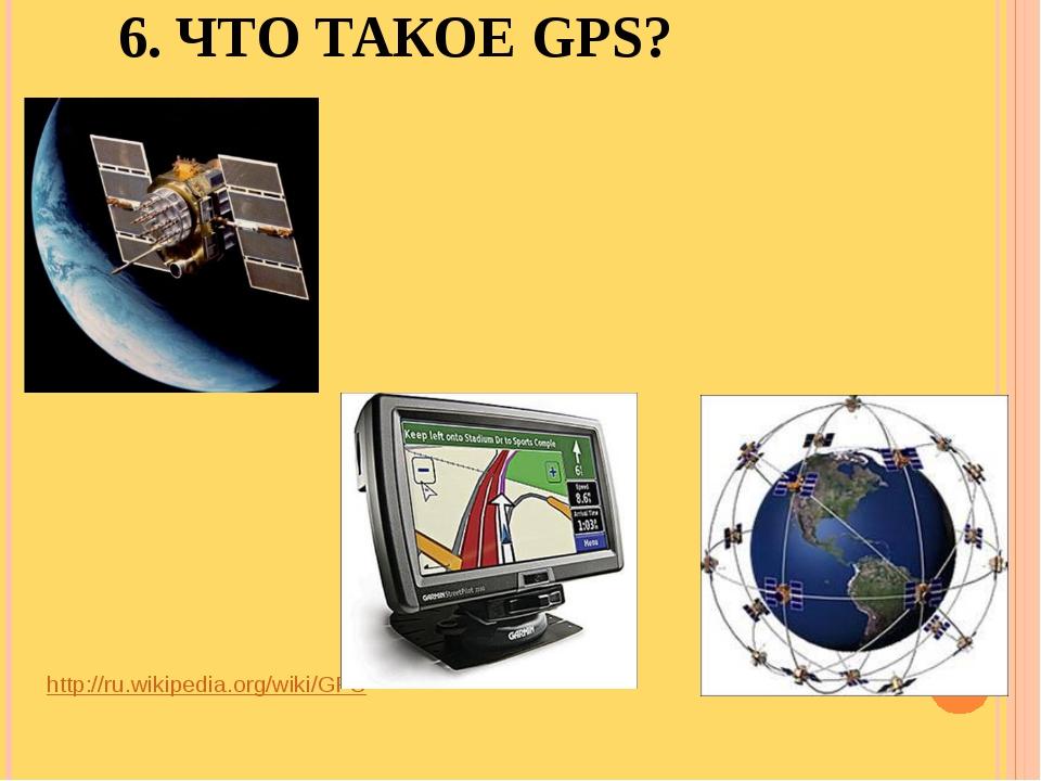 6. ЧТО ТАКОЕ GPS? http://ru.wikipedia.org/wiki/GPS
